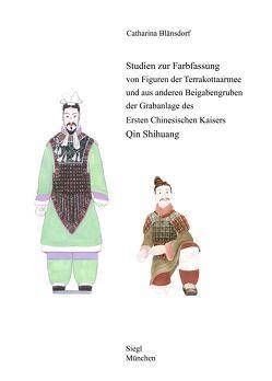 Studien zur Farbfassung von Figuren der Terrakottaarmee und aus anderen Beigabengruben der Grabanlage des Ersten Chinesischen Kaisers Qin Shihuang von Blänsdorf,  Catharina