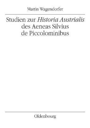 Studien zur Historia Austrialis des Aeneas Silvius de Piccolominibus von Wagendorfer,  Martin