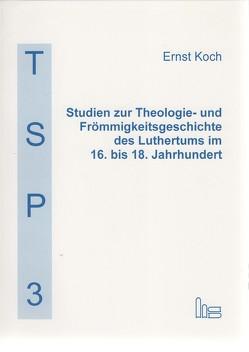 Studien zur Theologie- und Frömmigkeitsgeschichte des Luthertums im 16. bis 18. Jahrhundert von Koch,  Ernst, Richter,  Matthias, Steiger,  Johann Anselm