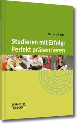 Studieren mit Erfolg: Perfekt präsentieren von Reiter,  Markus