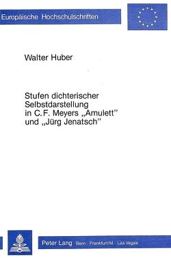 Stufen dichterischer Selbstdarstellung in C.F. Meyers «Amulett» und «Jürg Jenatsch» von Huber,  Walter
