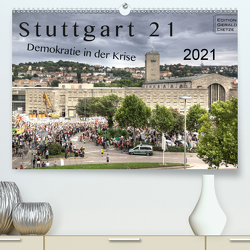 Stuttgart 21 – Demokratie in der Krise (Premium, hochwertiger DIN A2 Wandkalender 2021, Kunstdruck in Hochglanz) von Dietze,  Gerald