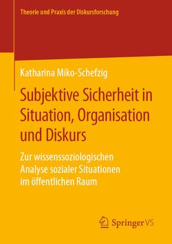 Subjektive Sicherheit in Situation, Organisation und Diskurs von Miko-Schefzig,  Katharina