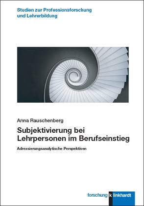 Subjektivierung bei Lehrpersonen im Berufseinstieg von Rauschenberg,  Anna