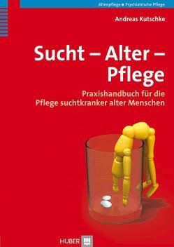 Sucht – Alter – Pflege von Kutschke,  Andreas
