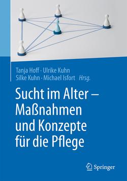 Sucht im Alter – Maßnahmen und Konzepte für die Pflege von Hoff,  Tanja, Isfort,  Michael, Kuhn,  Silke, Kuhn,  Ulrike