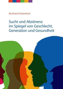Sucht und Abstinenz im Spiegel von Geschlecht, Generation und Gesundheit von Kastenbutt,  Burkhard, Landesverband Niedersachsen e.V.,  Freundeskreise für Suchtkrankenhilfe