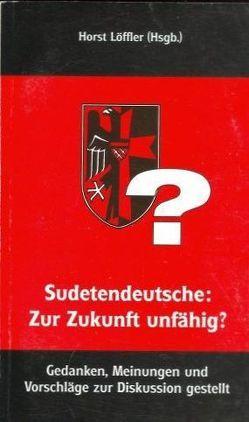 Sudetendeutsche: Zur Zukunft unfähig? von Becher,  Peter, Becher,  Walter, Buchmann,  Franz, Löffler,  Horst, Scholz,  Erwin