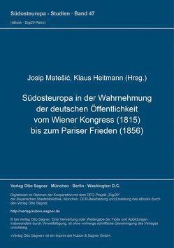 Südosteuropa in der Wahrnehmung der deutschen Öffentlichkeit vom Wiener Kongress (1815) bis zum Pariser Frieden (1856) von Heitmann,  Klaus, Matešić,  Josip