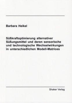 Süßkraftoptimierung alternativer Süßungsmittel und deren sensorische und technologische Wechselwirkungen in unterschiedlichen Modell-Matrices von Heikel,  Barbara