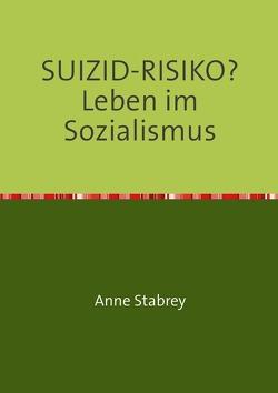SUIZID-RISIKO?    Leben im Sozialismus von Stabrey,  Anne