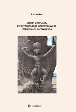 Sukuh und Ceto, zwei vergessene geheimnisvolle Heiligtümer Zentraljavas von Weber,  Rolf