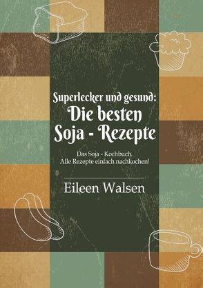 Superlecker und gesund: Die besten Soja-Rezepte von Walsen,  Eileen