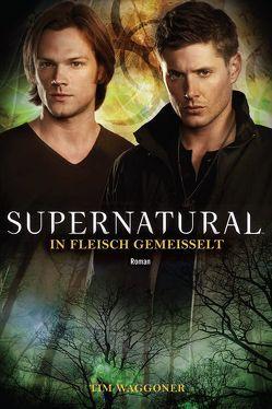 Supernatural: In Fleisch gemeißelt von Stahl,  Timothy, Waggoner,  Tim
