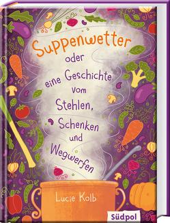 Suppenwetter oder eine Geschichte vom Stehlen, Schenken und Wegwerfen von Böckmann,  Corinna, Kolb,  Lucie