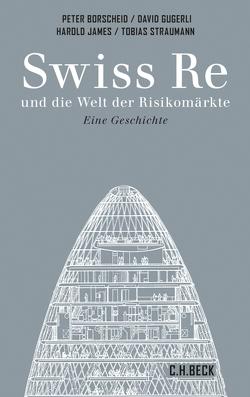 Swiss Re und die Welt der Risikomärkte von Borscheid,  Peter, Gugerli,  David, James,  Harold, Straumann,  Tobias