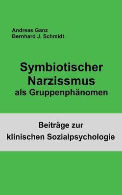 Symbiotischer Narzissmus als Gruppenphänomen von Ganz,  Andreas, Schmidt,  Bernhard J.