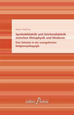 Symboldidaktik und Zeichendidaktik zwischen Metaphysik und Moderne von Mahling,  Robert