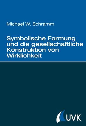 Symbolische Formung und die gesellschaftliche Konstruktion von Wirklichkeit von Schramm,  Michael W.
