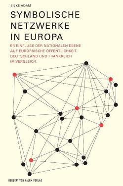 Symbolische Netzwerke in Europa. Der Einfluss der nationalen Ebene auf europäische Öffentlichkeit. Deutschland und Frankreich im Vergleich von Adam,  Silke