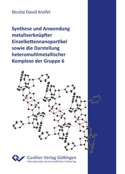 Synthese und Anwendung metallverknüpfter Einzelkettennanopartikel sowie die Darstellung heteromultimetallischer Komplexe der Gruppe 6 von Knöfel,  Nicolai David