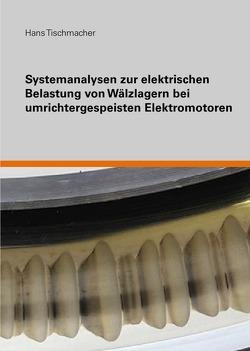 Systemanalysen zur elektrischen Belastung von Wälzlagern bei umrichtergespeisten Elektromotoren von Tischmacher,  Hans