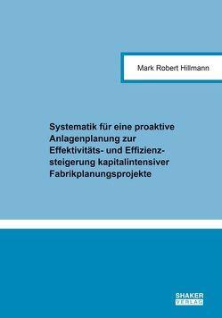 Systematik für eine proaktive Anlagenplanung zur Effektivitäts- und Effizienzsteigerung kapitalintensiver Fabrikplanungsprojekte von Hillmann,  Mark Robert