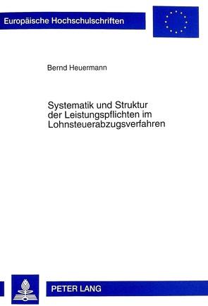 Systematik und Struktur der Leistungspflichten im Lohnsteuerabzugsverfahren von Heuermann,  Bernd