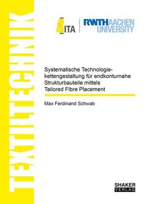 Systematische Technologiekettengestaltung für endkonturnahe Strukturbauteile mittels Tailored Fibre Placement von Schwab,  Max Ferdinand