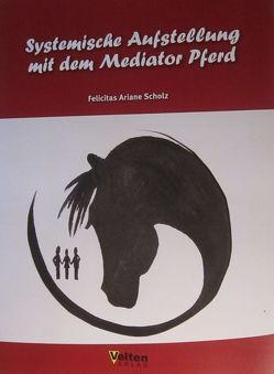 Systemische Aufstellung mit dem Mediator Pferd von Scholz,  Felicitas, Velten Verlag