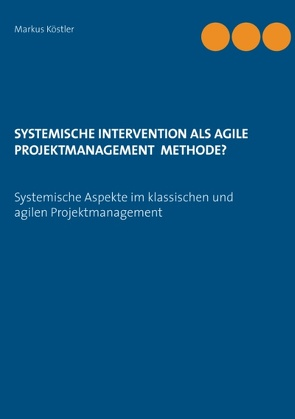Systemische Intervention als agile Projektmanagement Methode? von Köstler,  Markus