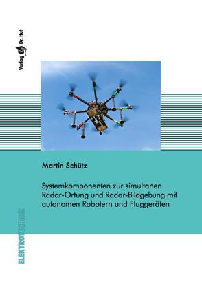 Systemkomponenten zur simultanen Radar-Ortung und Radar-Bildgebung mit autonomen Robotern und Fluggeräten von Schütz,  Martin