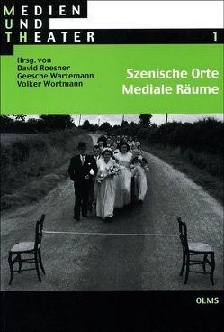 Szenische Orte – Mediale Räume von Roesner,  David, Wartemann,  Geesche, Wortmann,  Volker