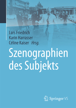 Szenographien des Subjekts von Friedrich,  Lars, Harrasser,  Karin, Kaiser,  Céline