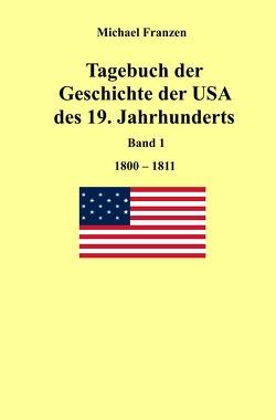 Tagebuch der Geschichte der USA des 19. Jahrhunderts, Band 1 1800-1811 von Franzen,  Michael