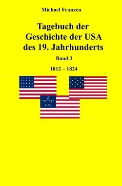 Tagebuch der Geschichte der USA des 19. Jahrhunderts, Band 2 1812-1824 von Franzen,  Michael