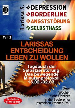Tagebuch der Selbstzerstörung, das bewegende Minutenprotokoll Teil 2: Larissas Entscheidung Leben zu wollen – DEPRESSION – BORDERLINE – ANGSTSTÖRUNG – SELBSTHASS! von S.,  Larissa