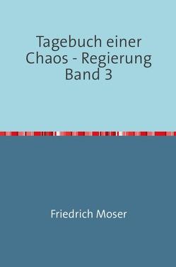 Tagebuch einer Chaos – Regierung / Tagebuch einer Chaos – Regierung Band 3 von Moser,  Friedrich