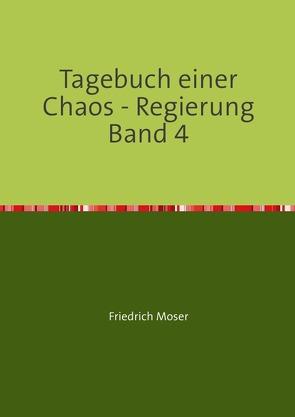 Tagebuch einer Chaos – Regierung / Tagebuch einer Chaos – Regierung Band 4 von Moser,  Friedrich
