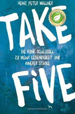 Take Five – Die fünf Schlüssel zu mehr Lebendigkeit und innerer Stärke von Wallner,  Heinz Peter
