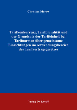 Tarifkonkurrenz, Tarifpluralität und der Grundsatz der Tarifeinheit bei Tarifnormen über gemeinsame Einrichtungen im Anwendungsbereich des Tarifvertragsgesetzes von Moraw,  Christian