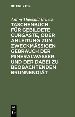 Taschenbuch für gebildete Curgäste, oder Anleitung zum zweckmäßigen Gebrauch der Mineralwasser und der dabei zu beobachtenden Brunnendiät von Brueck,  Anton Theobald