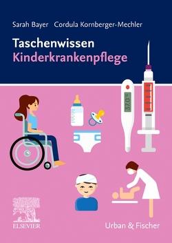 Taschenwissen Kinderkrankenpflege von Bayer,  Sarah, Kornberger-Mechler,  Cordula
