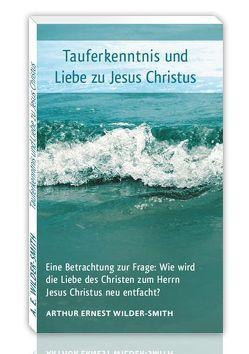 Tauferkenntnis und Liebe zu Jesus Christus von Wilder-Smith,  Arthur Ernest