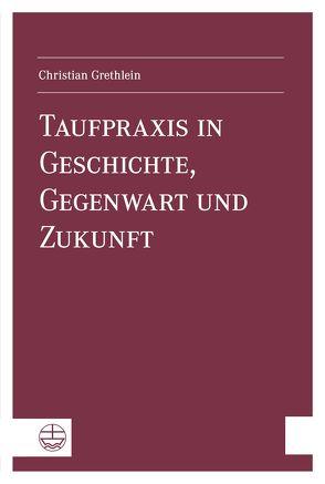 Taufpraxis in Geschichte, Gegenwart und Zukunft von Grethlein,  Christian