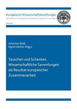 Tauschen und Schenken. Wissenschaftliche Sammlungen als Resultat europäischer Zusammenarbeit von Kästner,  Ingrid, Seidl,  Johannes