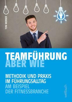 TEAMFÜHRUNG – ABER WIE von Werner,  Toni