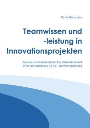 Teamwissen und -leistung in Innovationsprojekten von Ratzmann,  Martin