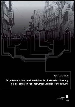 Techniken und Grenzen interaktiver Architekturvisualisierung bei der digitalen Rekonstruktion verlorener Stadträume von Pelz,  Pierre Manuel