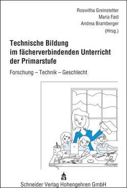 Technische Bildung im fächerverbindenden Unterricht der Primarstufe von Bramberger,  Andrea, Fast,  Maria, Greinstetter,  Roswitha